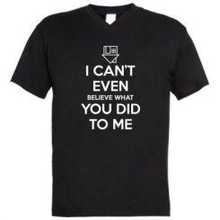 Чоловіча футболка з V-подібним вирізом I can't even believe what you did to me
