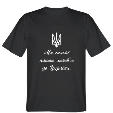 Футболка Ми сильні нашою любов'ю до України!